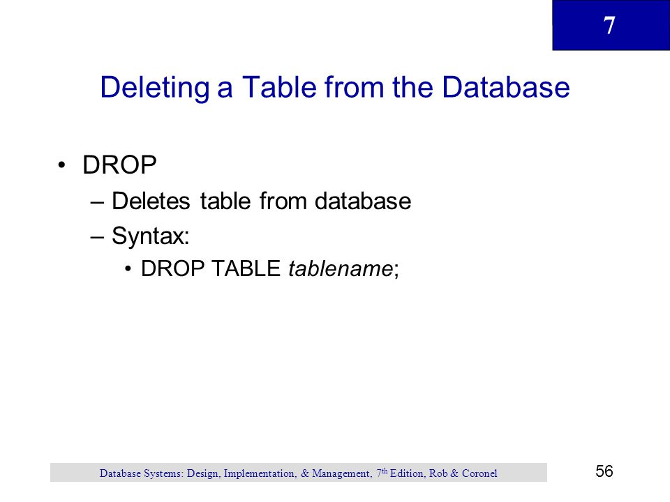 7 56 Database Systems: Design, Implementation, & Management, 7 th Edition, Rob & Coronel Deleting a Table from the Database DROP –Deletes table from d