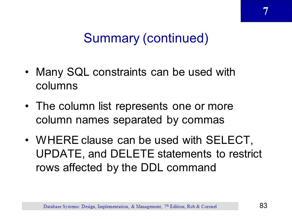 7 83 Database Systems: Design, Implementation, & Management, 7 th Edition, Rob & Coronel Summary (continued) Many SQL constraints can be used with col