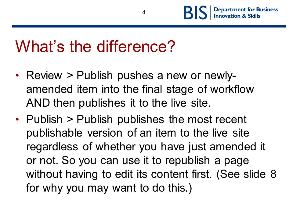 4 Whats the difference? Review > Publish pushes a new or newly- amended item into the final stage of workflow AND then publishes it to the live site.