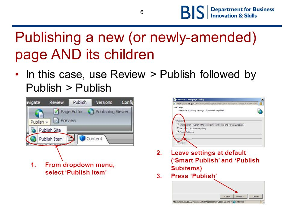 6 Publishing a new (or newly-amended) page AND its children In this case, use Review > Publish followed by Publish > Publish 1.From dropdown menu, select Publish Item 2.Leave settings at default (Smart Publish and Publish Subitems) 3.Press Publish