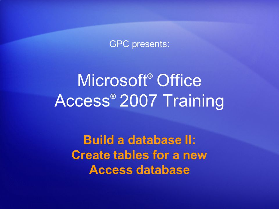 Microsoft ® Office Access ® 2007 Training Build a database II: Create tables for a new Access database GPC presents: