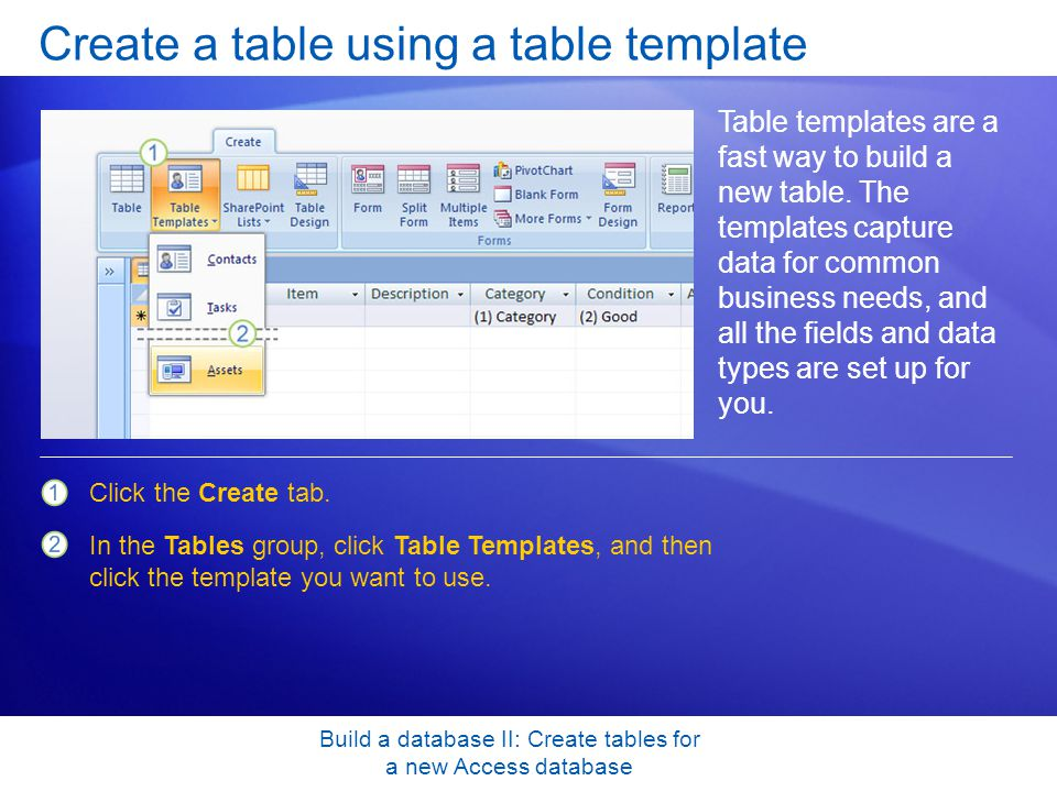 Build a database II: Create tables for a new Access database Create a table using a table template Table templates are a fast way to build a new table.