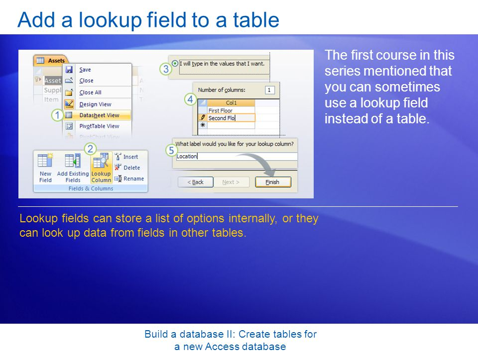 Build a database II: Create tables for a new Access database Add a lookup field to a table The first course in this series mentioned that you can sometimes use a lookup field instead of a table.
