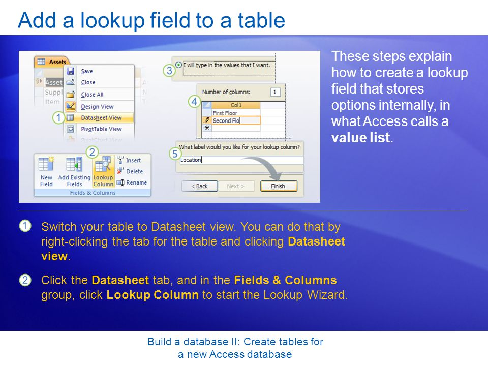Build a database II: Create tables for a new Access database Add a lookup field to a table These steps explain how to create a lookup field that stores options internally, in what Access calls a value list.