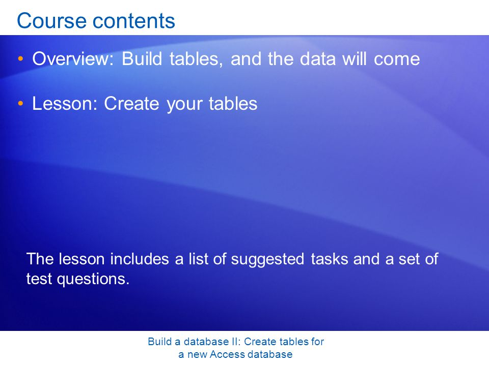 Build a database II: Create tables for a new Access database Course contents Overview: Build tables, and the data will come Lesson: Create your tables The lesson includes a list of suggested tasks and a set of test questions.