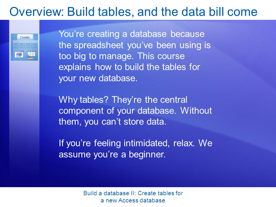 Build a database II: Create tables for a new Access database Overview: Build tables, and the data bill come Youre creating a database because the spreadsheet youve been using is too big to manage.