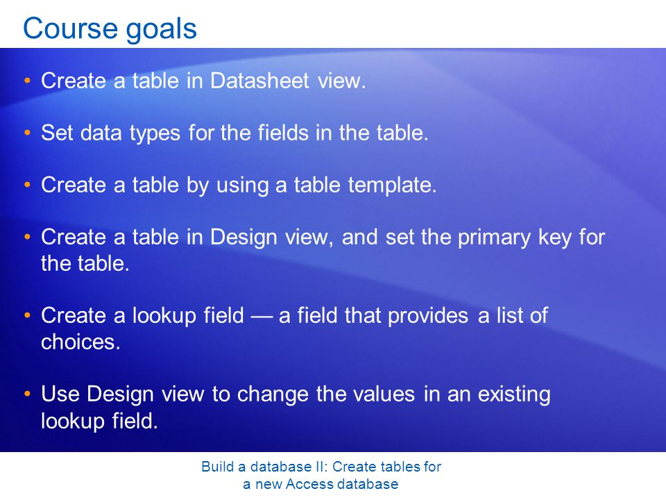 Build a database II: Create tables for a new Access database Course goals Create a table in Datasheet view.