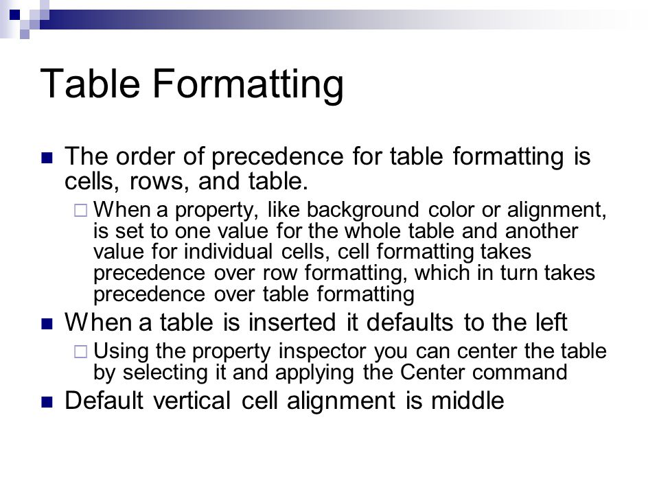 Table Formatting The order of precedence for table formatting is cells, rows, and table. When a property, like background color or alignment, is set t