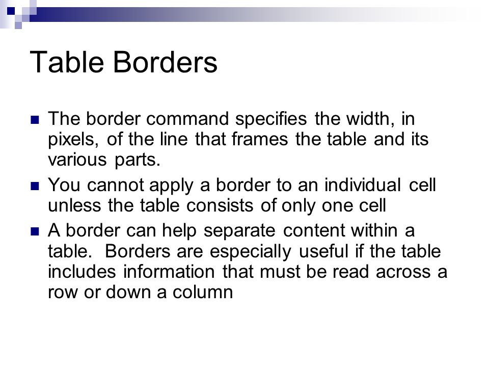 Table Borders The border command specifies the width, in pixels, of the line that frames the table and its various parts. You cannot apply a border to
