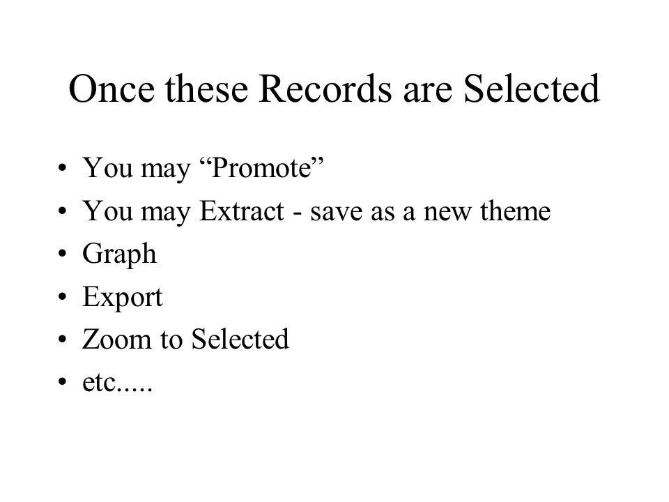 Once these Records are Selected You may Promote You may Extract - save as a new theme Graph Export Zoom to Selected etc.....