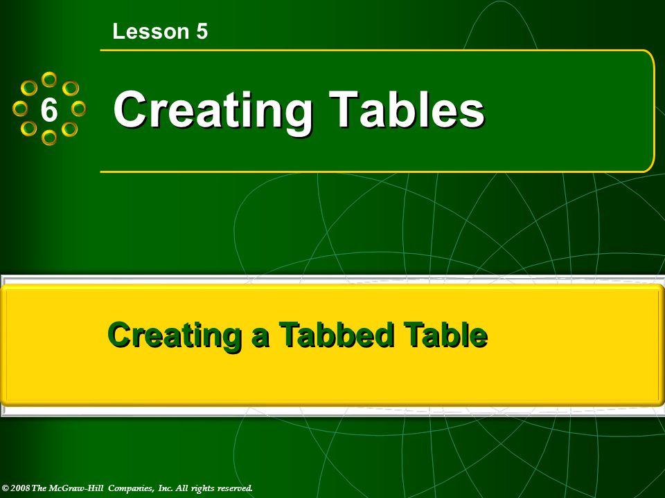 © 2008 The McGraw-Hill Companies, Inc. All rights reserved. M I C R O S O F T ® Creating Tables Lesson 5 Creating a Tabbed Table 6