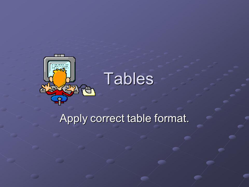 Tables Apply correct table format.
