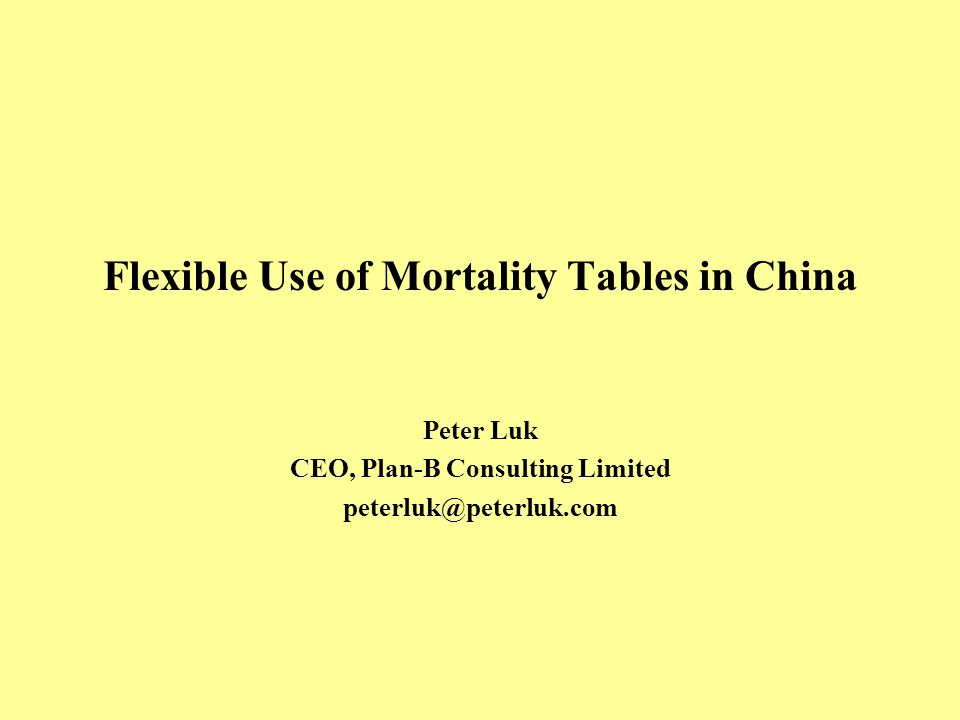 Flexible Use of Mortality Tables in China Peter Luk CEO, Plan-B Consulting Limited peterluk@peterluk.com