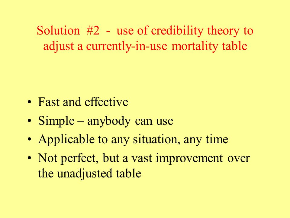 Solution #2 - use of credibility theory to adjust a currently-in-use mortality table Fast and effective Simple – anybody can use Applicable to any situation, any time Not perfect, but a vast improvement over the unadjusted table