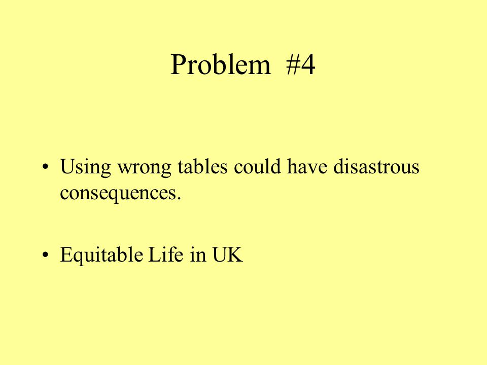 Problem #4 Using wrong tables could have disastrous consequences. Equitable Life in UK