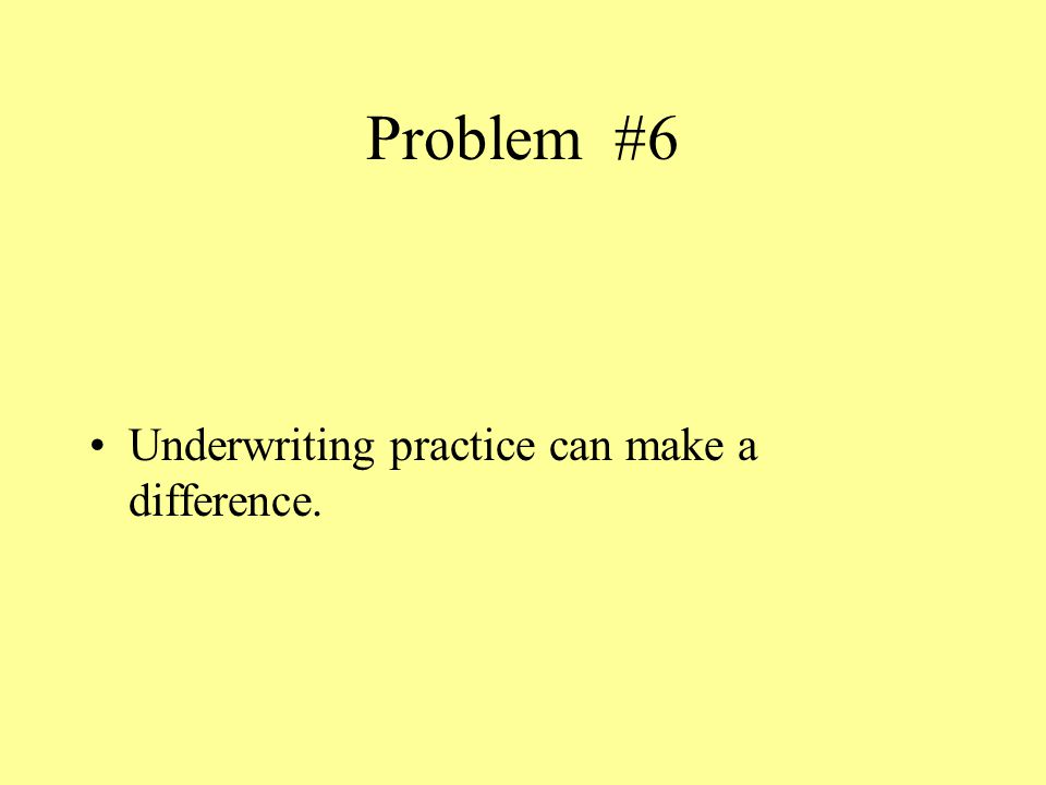 Problem #6 Underwriting practice can make a difference.