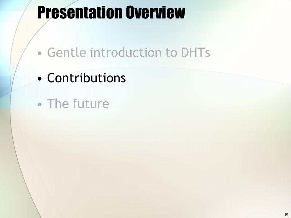 19 Presentation Overview Gentle introduction to DHTs Contributions The future