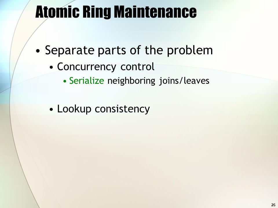 26 Atomic Ring Maintenance Separate parts of the problem Concurrency control Serialize neighboring joins/leaves Lookup consistency