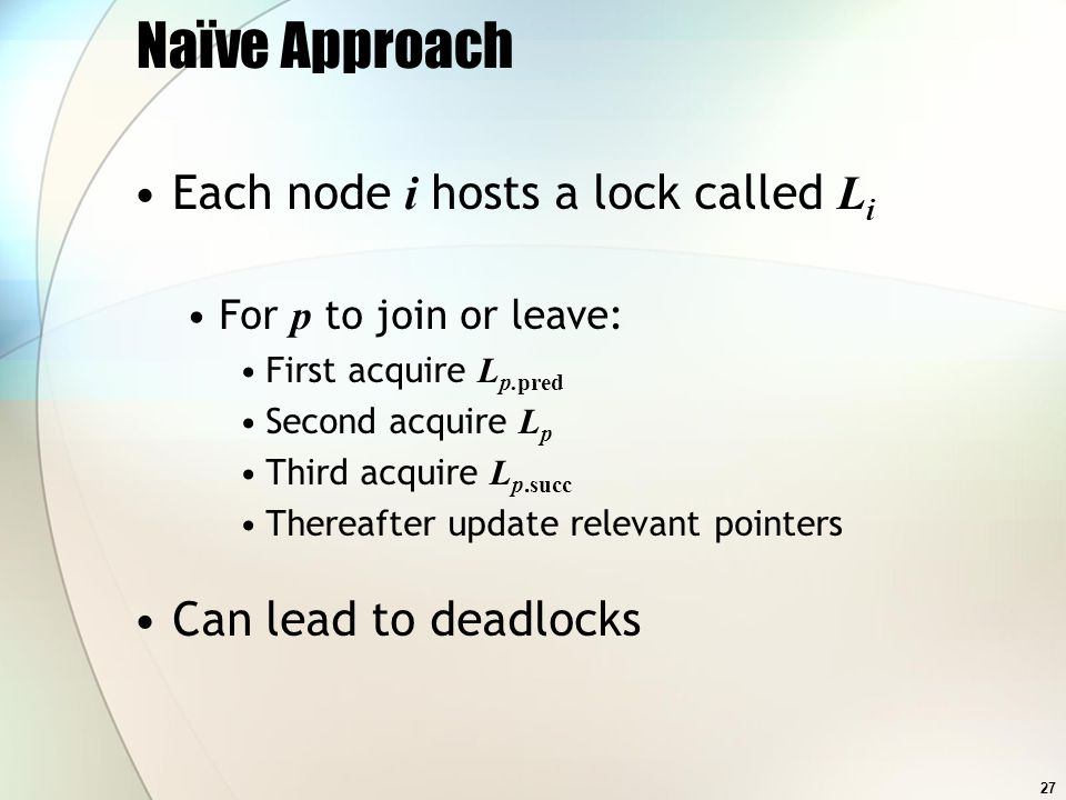 27 Naïve Approach Each node i hosts a lock called L i For p to join or leave: First acquire L p.pred Second acquire L p Third acquire L p.succ Thereafter update relevant pointers Can lead to deadlocks