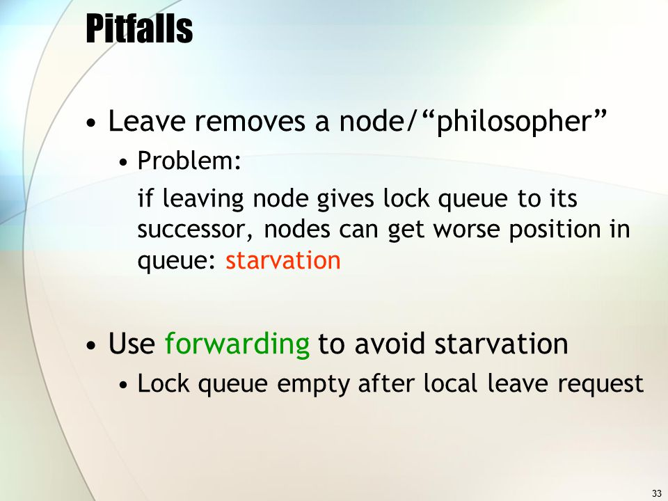 33 Pitfalls Leave removes a node/philosopher Problem: if leaving node gives lock queue to its successor, nodes can get worse position in queue: starvation Use forwarding to avoid starvation Lock queue empty after local leave request