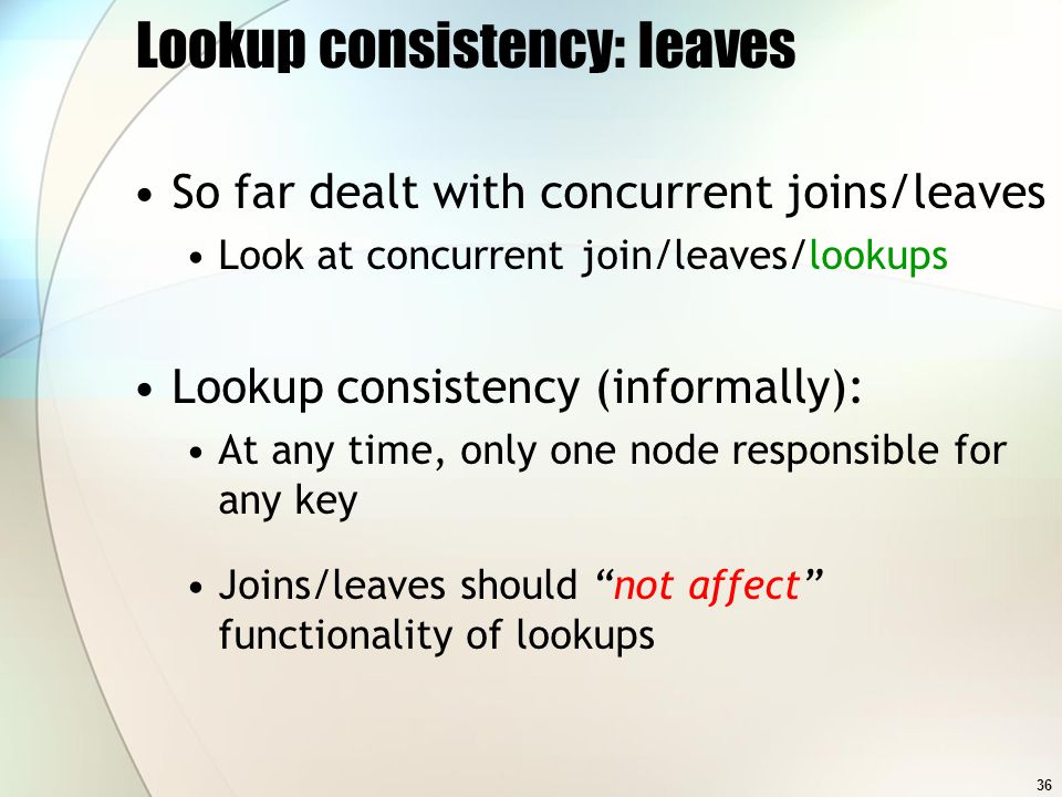 36 Lookup consistency: leaves So far dealt with concurrent joins/leaves Look at concurrent join/leaves/lookups Lookup consistency (informally): At any time, only one node responsible for any key Joins/leaves should not affect functionality of lookups