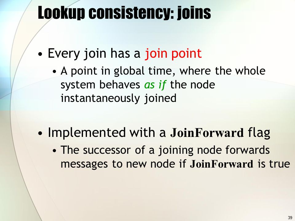 39 Lookup consistency: joins Every join has a join point A point in global time, where the whole system behaves as if the node instantaneously joined