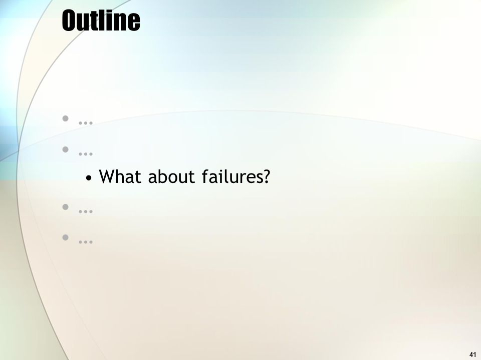 41 Outline … What about failures …