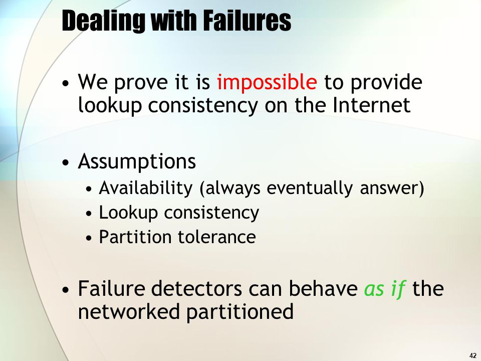 42 Dealing with Failures We prove it is impossible to provide lookup consistency on the Internet Assumptions Availability (always eventually answer) L