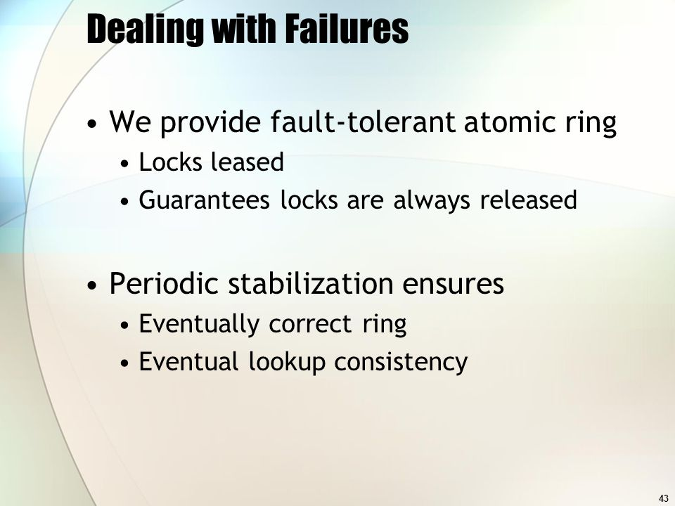 43 Dealing with Failures We provide fault-tolerant atomic ring Locks leased Guarantees locks are always released Periodic stabilization ensures Eventually correct ring Eventual lookup consistency