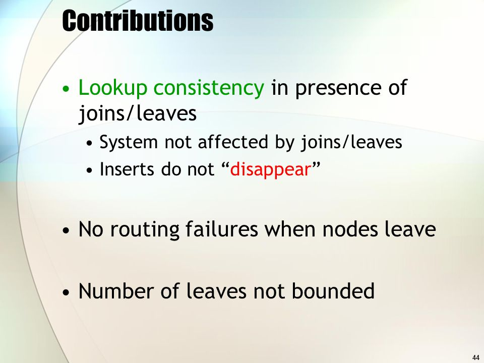 44 Contributions Lookup consistency in presence of joins/leaves System not affected by joins/leaves Inserts do not disappear No routing failures when nodes leave Number of leaves not bounded