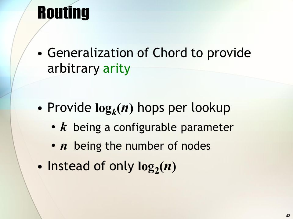 48 Routing Generalization of Chord to provide arbitrary arity Provide log k ( n ) hops per lookup k being a configurable parameter n being the number