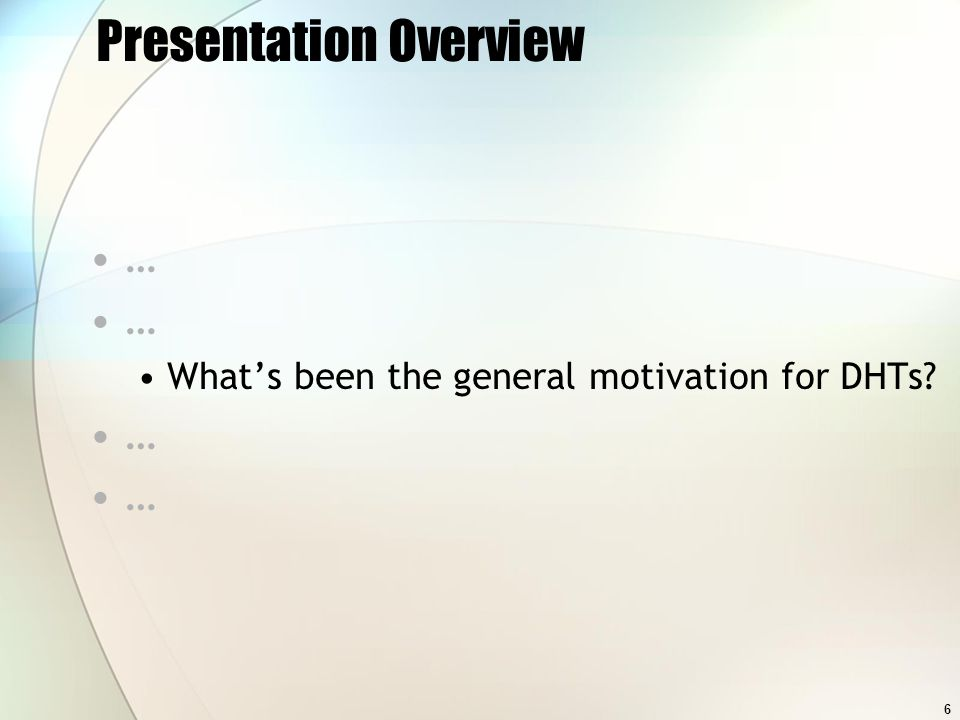 6 Presentation Overview … Whats been the general motivation for DHTs? …