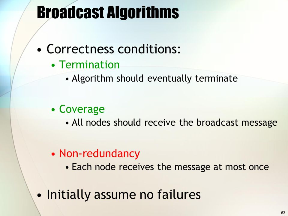 62 Broadcast Algorithms Correctness conditions: Termination Algorithm should eventually terminate Coverage All nodes should receive the broadcast message Non-redundancy Each node receives the message at most once Initially assume no failures