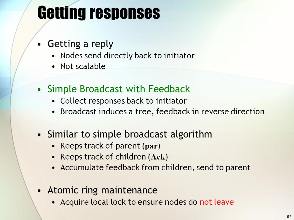 67 Getting responses Getting a reply Nodes send directly back to initiator Not scalable Simple Broadcast with Feedback Collect responses back to initiator Broadcast induces a tree, feedback in reverse direction Similar to simple broadcast algorithm Keeps track of parent ( par ) Keeps track of children ( Ack ) Accumulate feedback from children, send to parent Atomic ring maintenance Acquire local lock to ensure nodes do not leave