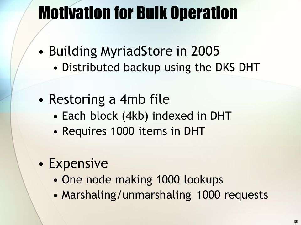 69 Motivation for Bulk Operation Building MyriadStore in 2005 Distributed backup using the DKS DHT Restoring a 4mb file Each block (4kb) indexed in DH