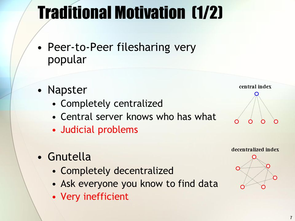 7 Traditional Motivation (1/2) Peer-to-Peer filesharing very popular Napster Completely centralized Central server knows who has what Judicial problem