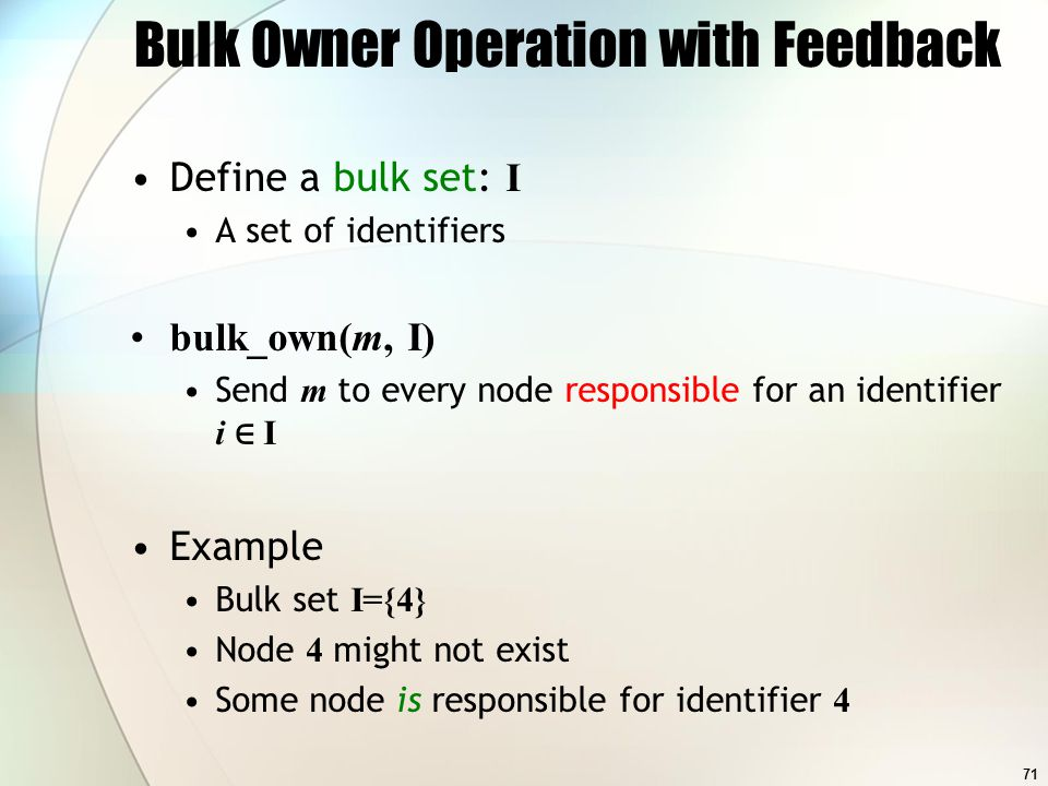 71 Bulk Owner Operation with Feedback Define a bulk set: I A set of identifiers bulk_own(m, I) Send m to every node responsible for an identifier i I Example Bulk set I={4} Node 4 might not exist Some node is responsible for identifier 4