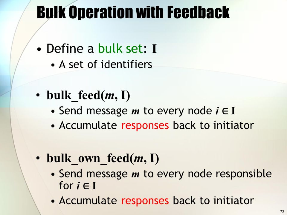 72 Bulk Operation with Feedback Define a bulk set: I A set of identifiers bulk_feed(m, I) Send message m to every node i I Accumulate responses back to initiator bulk_own_feed(m, I) Send message m to every node responsible for i I Accumulate responses back to initiator