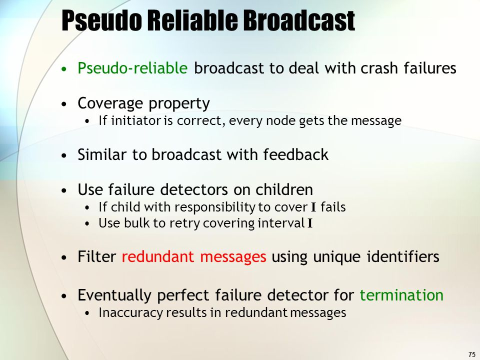 75 Pseudo Reliable Broadcast Pseudo-reliable broadcast to deal with crash failures Coverage property If initiator is correct, every node gets the mess