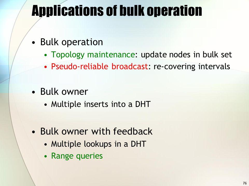 76 Applications of bulk operation Bulk operation Topology maintenance: update nodes in bulk set Pseudo-reliable broadcast: re-covering intervals Bulk