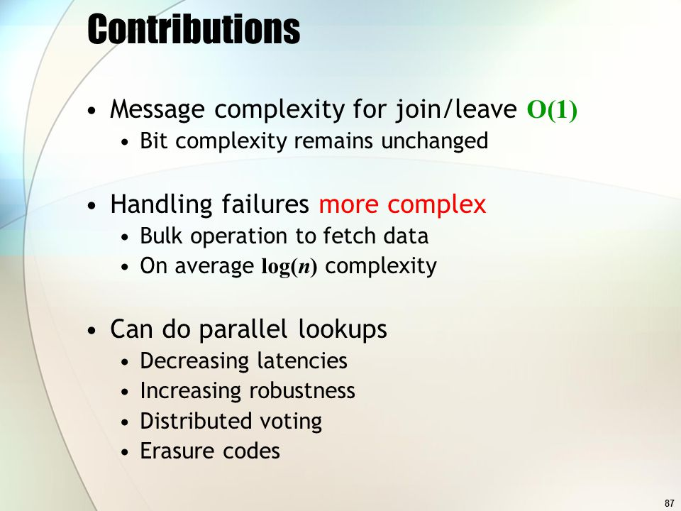 87 Contributions Message complexity for join/leave O(1) Bit complexity remains unchanged Handling failures more complex Bulk operation to fetch data On average log(n) complexity Can do parallel lookups Decreasing latencies Increasing robustness Distributed voting Erasure codes