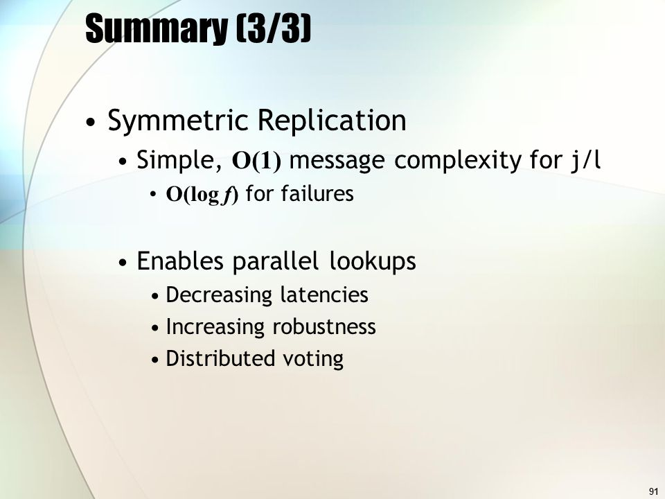 91 Summary (3/3) Symmetric Replication Simple, O(1) message complexity for j/l O(log f) for failures Enables parallel lookups Decreasing latencies Increasing robustness Distributed voting