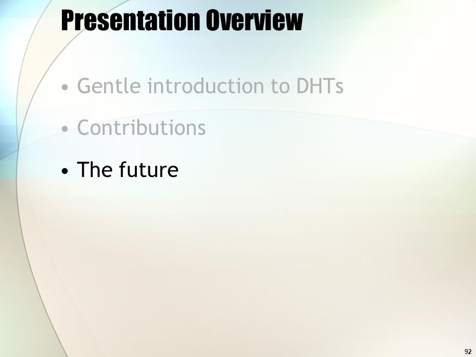 92 Presentation Overview Gentle introduction to DHTs Contributions The future