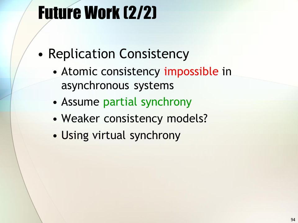94 Future Work (2/2) Replication Consistency Atomic consistency impossible in asynchronous systems Assume partial synchrony Weaker consistency models.