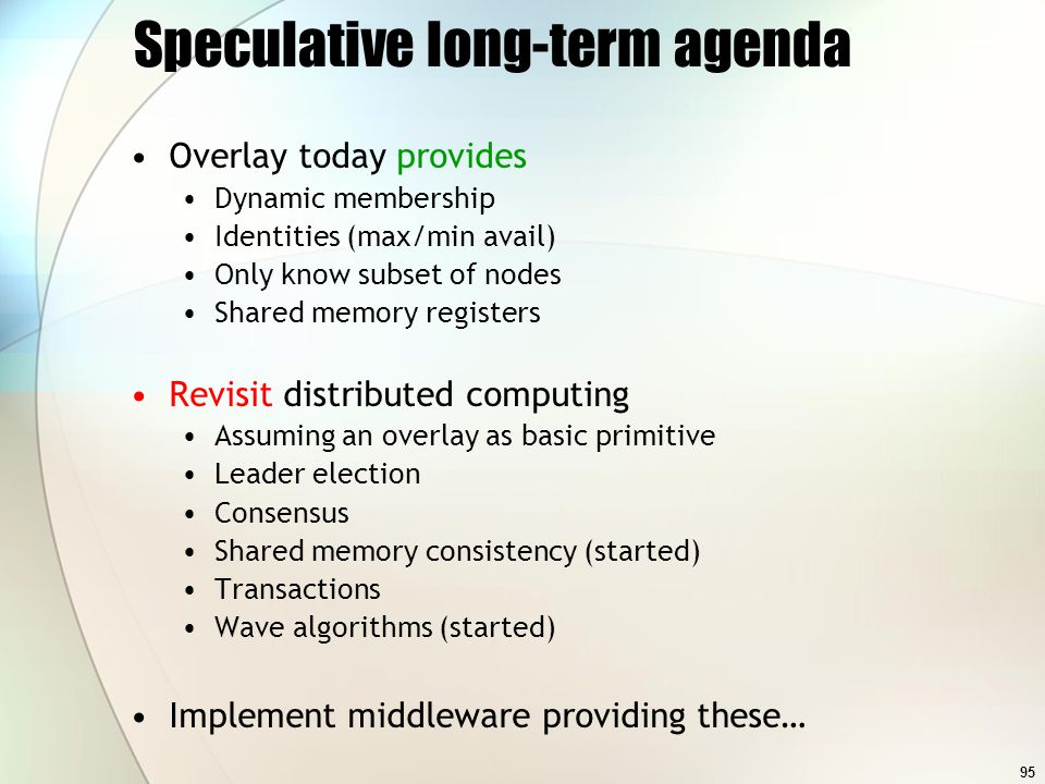 95 Speculative long-term agenda Overlay today provides Dynamic membership Identities (max/min avail) Only know subset of nodes Shared memory registers Revisit distributed computing Assuming an overlay as basic primitive Leader election Consensus Shared memory consistency (started) Transactions Wave algorithms (started) Implement middleware providing these…
