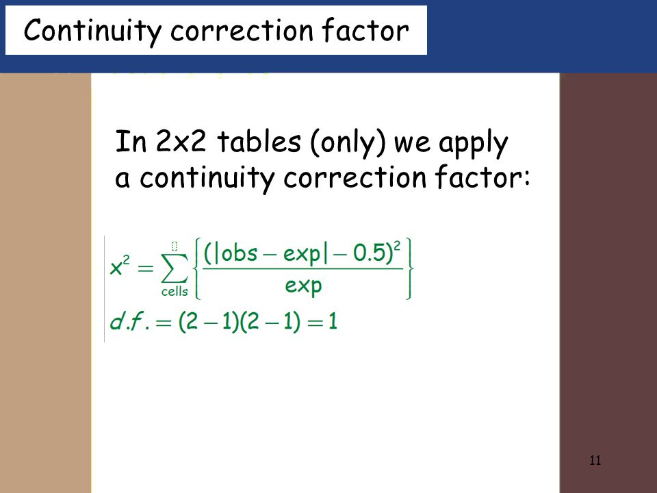 11 In 2x2 tables (only) we apply a continuity correction factor: Continuity correction factor