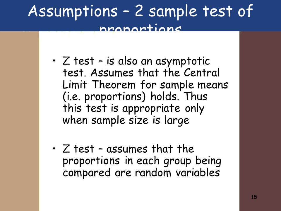 15 Assumptions – 2 sample test of proportions Z test – is also an asymptotic test.