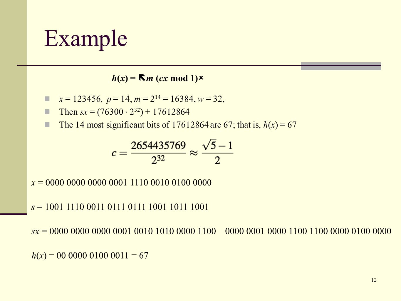 12 x = 123456, p = 14, m = 2 14 = 16384, w = 32, Then sx = (76300 2 32 ) + 17612864 The 14 most significant bits of 17612864 are 67; that is, h(x) = 67 x = 0000 0000 0000 0001 1110 0010 0100 0000 s = 1001 1110 0011 0111 0111 1001 1011 1001 sx = 0000 0000 0000 0001 0010 1010 0000 1100 0000 0001 0000 1100 1100 0000 0100 0000 h(x) = 00 0000 0100 0011 = 67 Example h(x) = m (cx mod 1)