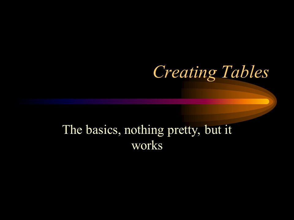 Creating Tables The basics, nothing pretty, but it works