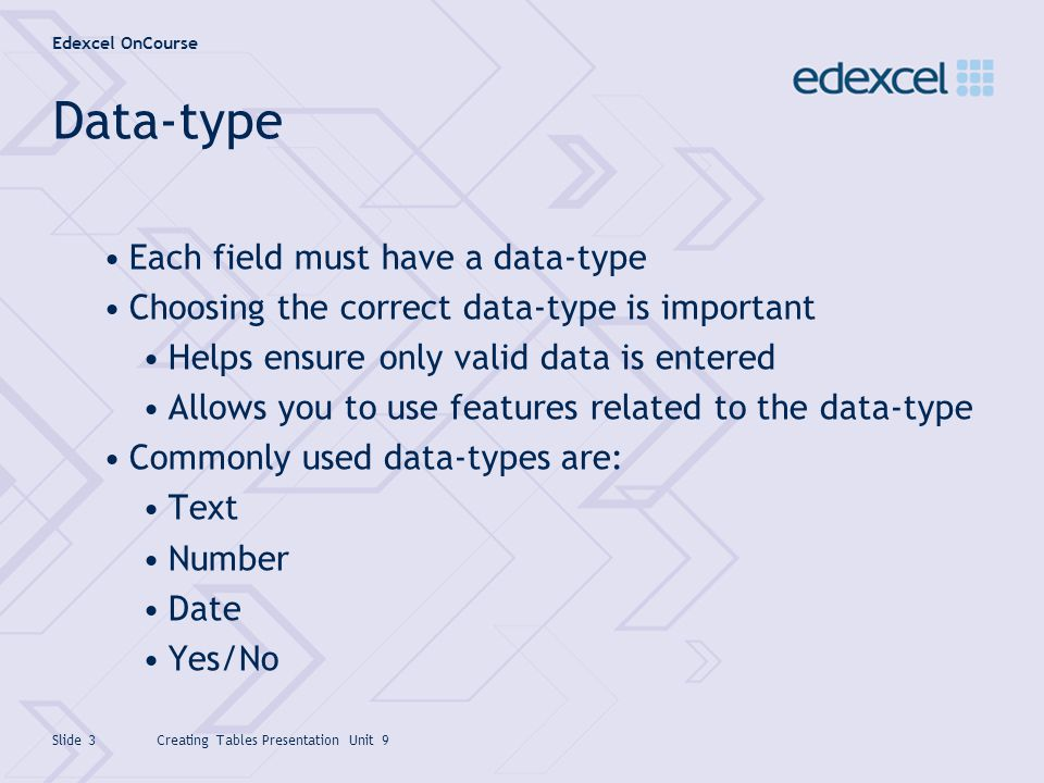 Edexcel OnCourse Creating Tables Presentation Unit 9Slide 3 Data-type Each field must have a data-type Choosing the correct data-type is important Hel